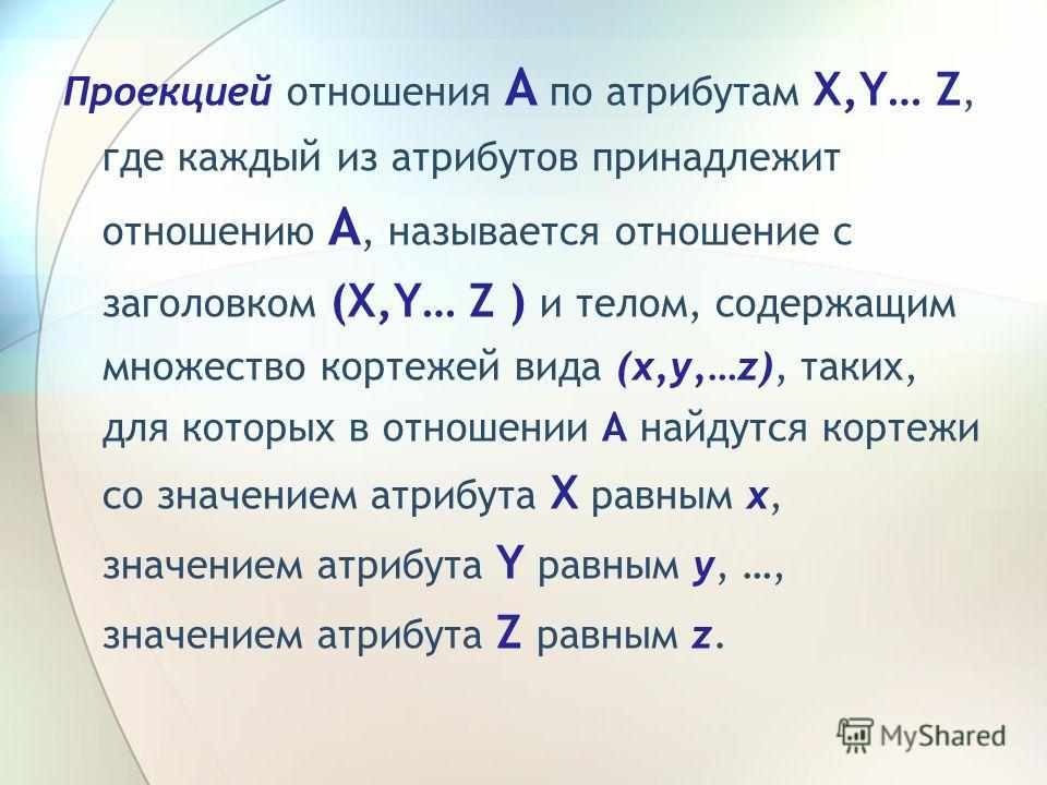 Проекцией отношения A по атрибутам X,Y… Z, где каждый из атрибутов принадлежит отношению A, называется отношение с заголовком (X,Y… Z ) и телом, содержащим множество кортежей вида (x,y,…z), таких, для которых в отношении A найдутся кортежи со значени