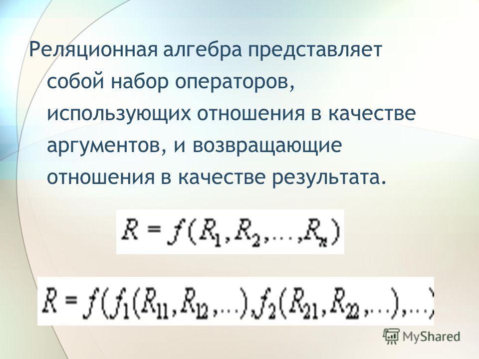 Реляционная алгебра представляет собой набор операторов, использующих отношения в качестве аргументов, и возвращающие отношения в качестве результата.