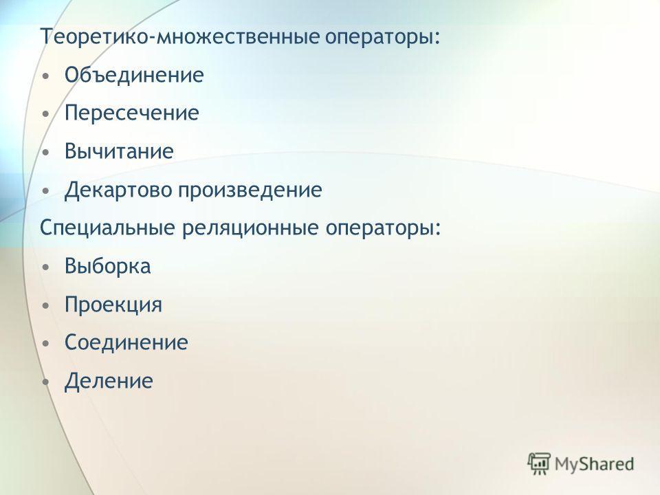 Теоретико-множественные операторы: Объединение Пересечение Вычитание Декартово произведение Специальные реляционные операторы: Выборка Проекция Соединение Деление