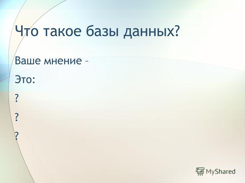 Что такое базы данных? Ваше мнение – Это: ?
