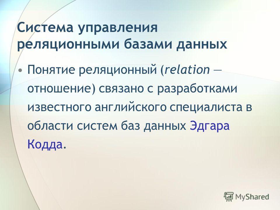 Система управления реляционными базами данных Понятие реляционный (relation отношение) связано с разработками известного английского специалиста в области систем баз данных Эдгара Кодда.