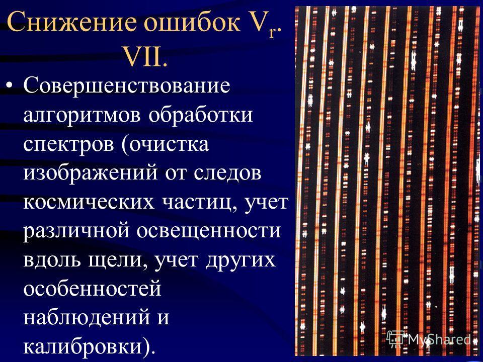 Снижение ошибок V r. VII. Совершенствование алгоритмов обработки спектров (очистка изображений от следов космических частиц, учет различной освещенности вдоль щели, учет других особенностей наблюдений и калибровки).