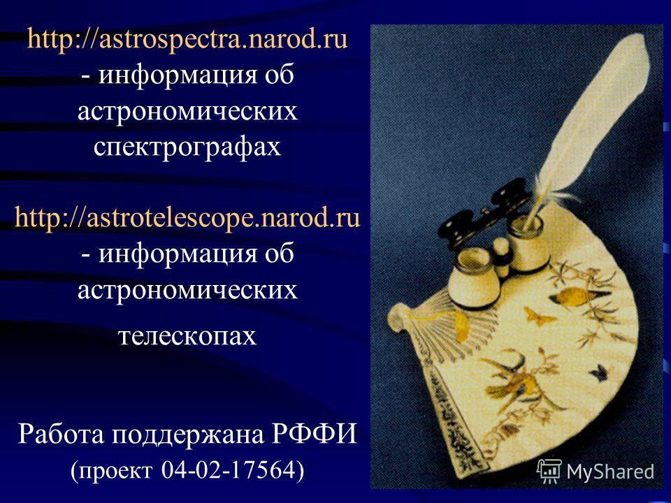 http://astrospectra.narod.ru - информация об астрономических спектрографах http://astrotelescope.narod.ru - информация об астрономических телескопах Работа поддержана РФФИ (проект 04-02-17564)