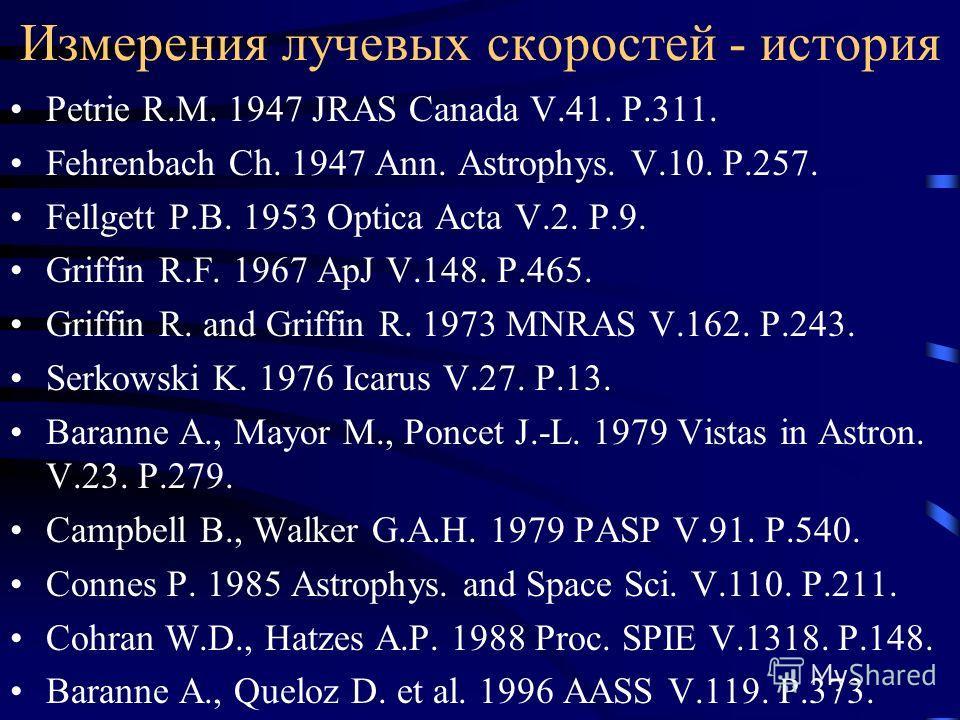 Измерения лучевых скоростей - история Petrie R.M. 1947 JRAS Canada V.41. P.311. Fehrenbach Ch. 1947 Ann. Astrophys. V.10. P.257. Fellgett P.B. 1953 Optica Acta V.2. P.9. Griffin R.F. 1967 ApJ V.148. P.465. Griffin R. and Griffin R. 1973 MNRAS V.162.
