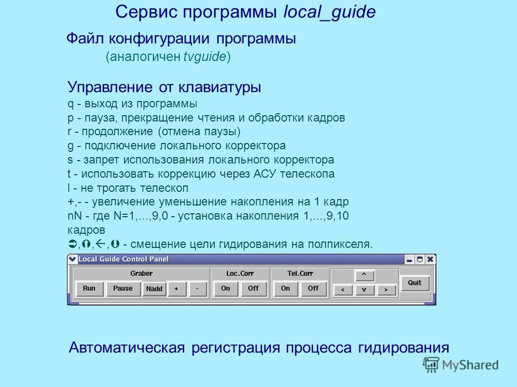 Сервис программы local_guide Управление от клавиатуры q - выход из программы p - пауза, прекращение чтения и обработки кадров r - продолжение (отмена паузы) g - подключение локального корректора s - запрет использования локального корректора t - испо