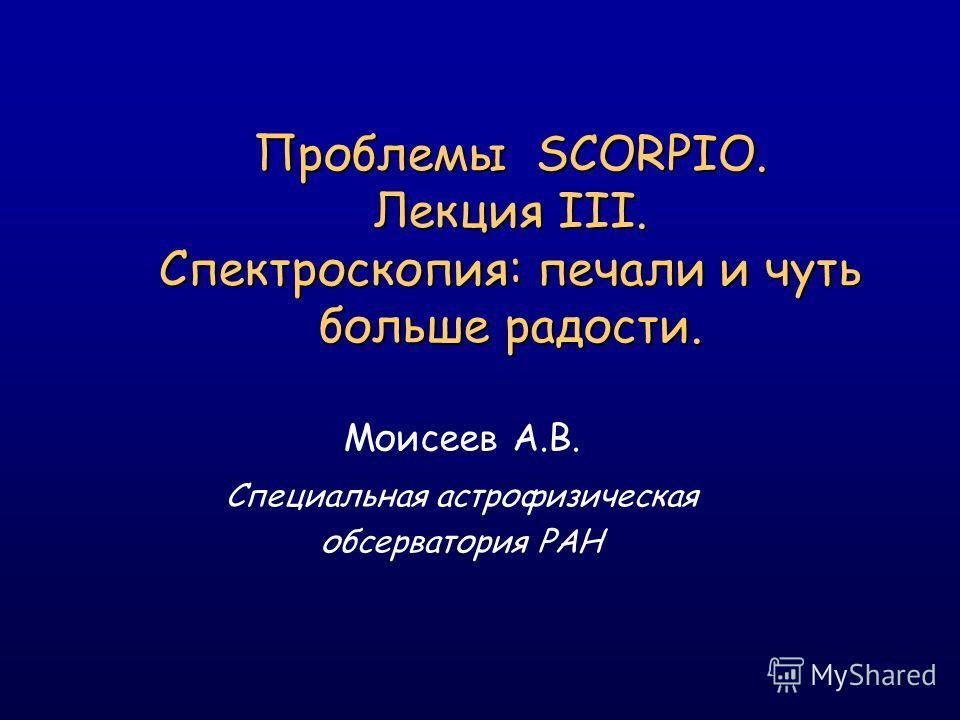 Проблемы SCORPIO. Лекция III. Спектроскопия: печали и чуть больше радости. Моисеев А.В. Специальная астрофизическая обсерватория РАН
