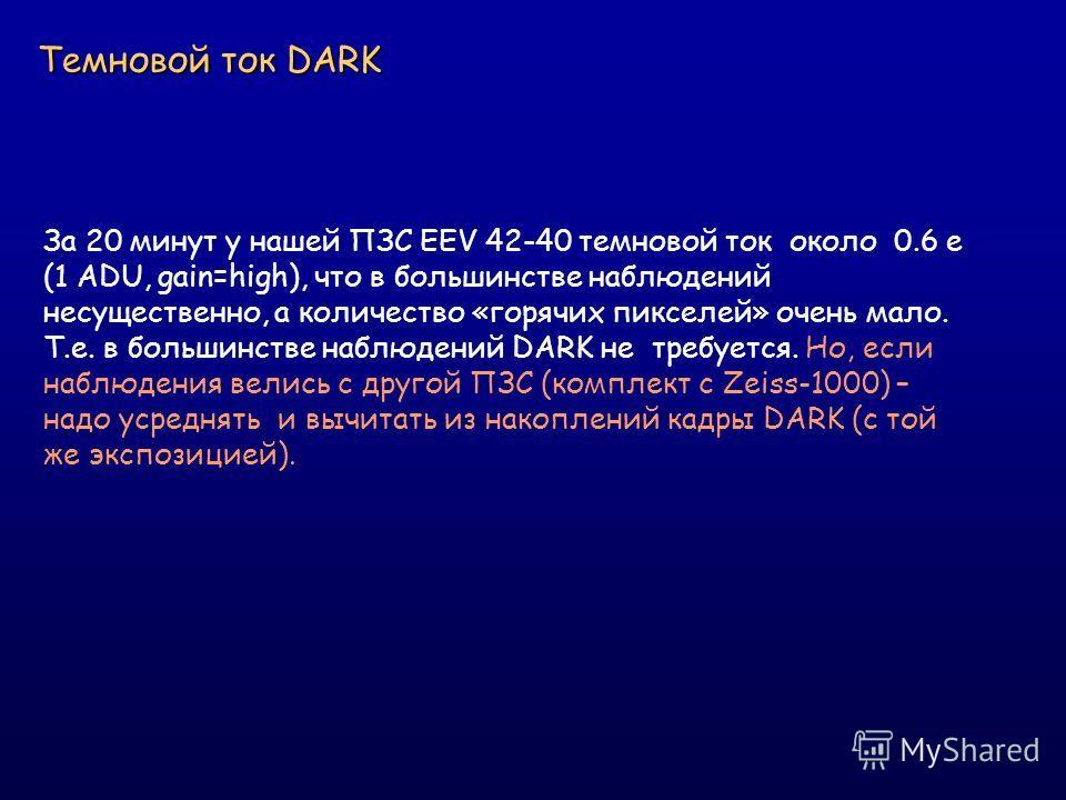 Темновой ток DARK За 20 минут у нашей ПЗС EEV 42-40 темновой ток около 0.6 e (1 ADU, gain=high), что в большинстве наблюдений несущественно, а количество «горячих пикселей» очень мало. Т.е. в большинстве наблюдений DARK не требуется. Но, если наблюде