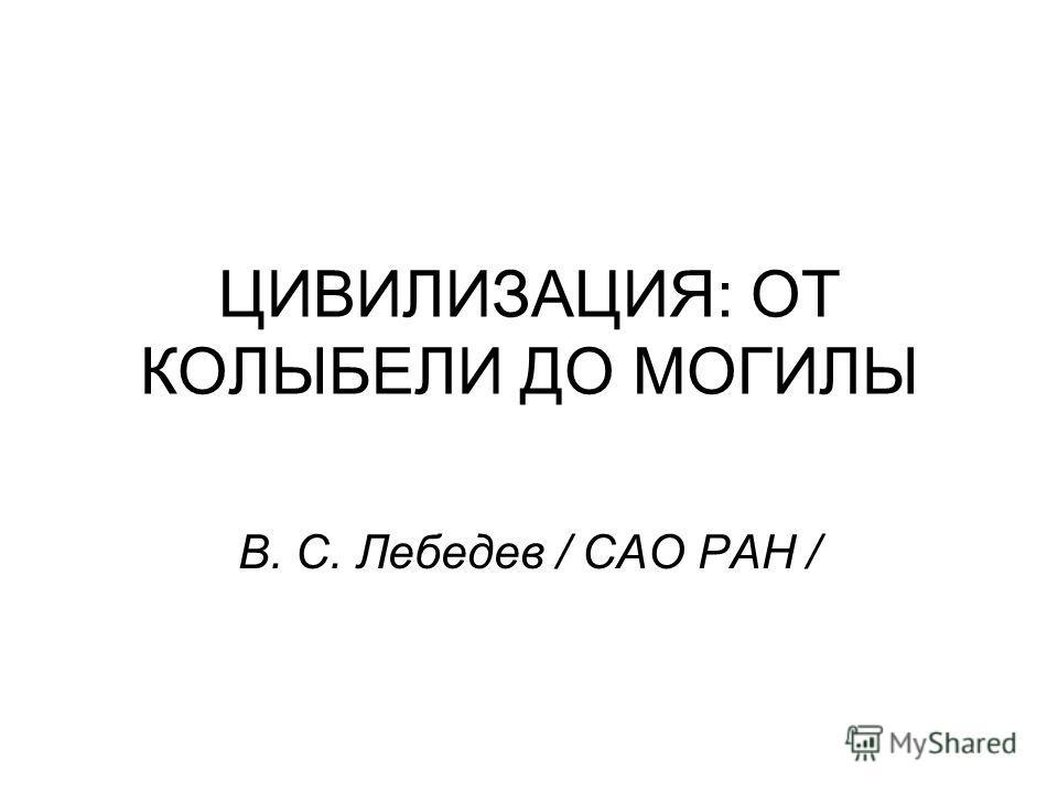 ЦИВИЛИЗАЦИЯ: ОТ КОЛЫБЕЛИ ДО МОГИЛЫ В. С. Лебедев / САО РАН /