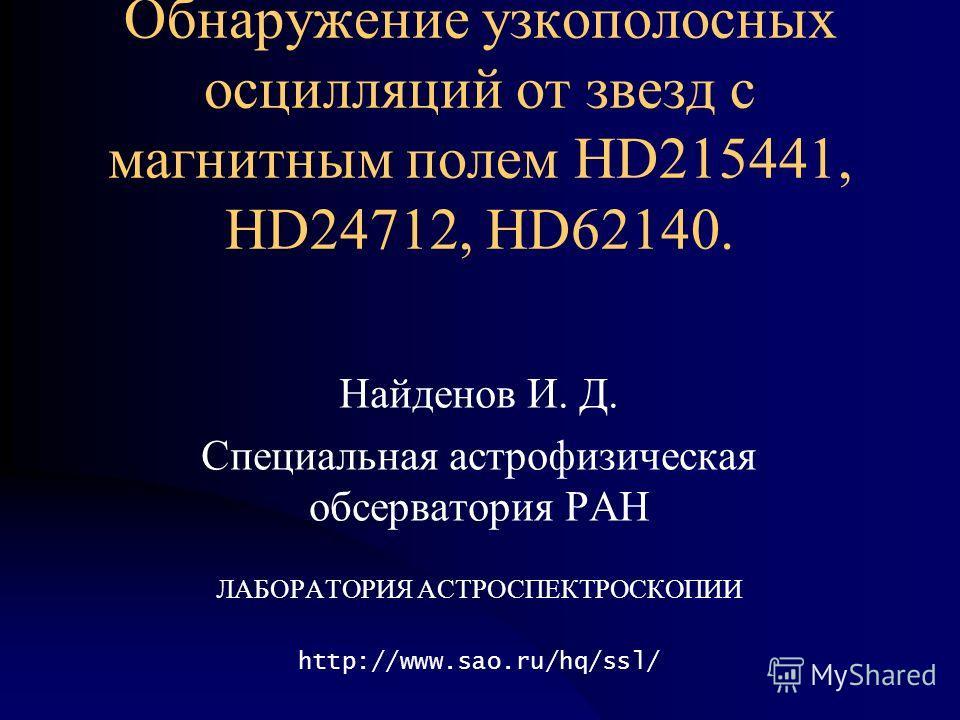 Обнаружение узкополосных осцилляций от звезд с магнитным полем HD215441, HD24712, HD62140. Найденов И. Д. Специальная астрофизическая обсерватория РАН ЛАБОРАТОРИЯ АСТРОСПЕКТРОСКОПИИ http://www.sao.ru/hq/ssl/