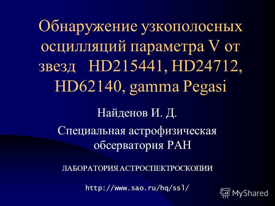Обнаружение узкополосных осцилляций параметра V от звезд HD215441, HD24712, HD62140, gamma Pegasi Найденов И. Д. Специальная астрофизическая обсерватория РАН ЛАБОРАТОРИЯ АСТРОСПЕКТРОСКОПИИ http://www.sao.ru/hq/ssl/