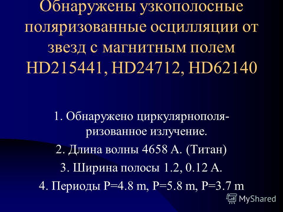 Обнаружены узкополосные поляризованные осцилляции от звезд с магнитным полем HD215441, HD24712, HD62140 1. Обнаружено циркулярнополя- ризованное излучение. 2. Длина волны 4658 А. (Титан) 3. Ширина полосы 1.2, 0.12 А. 4. Периоды P=4.8 m, Р=5.8 m, Р=3.