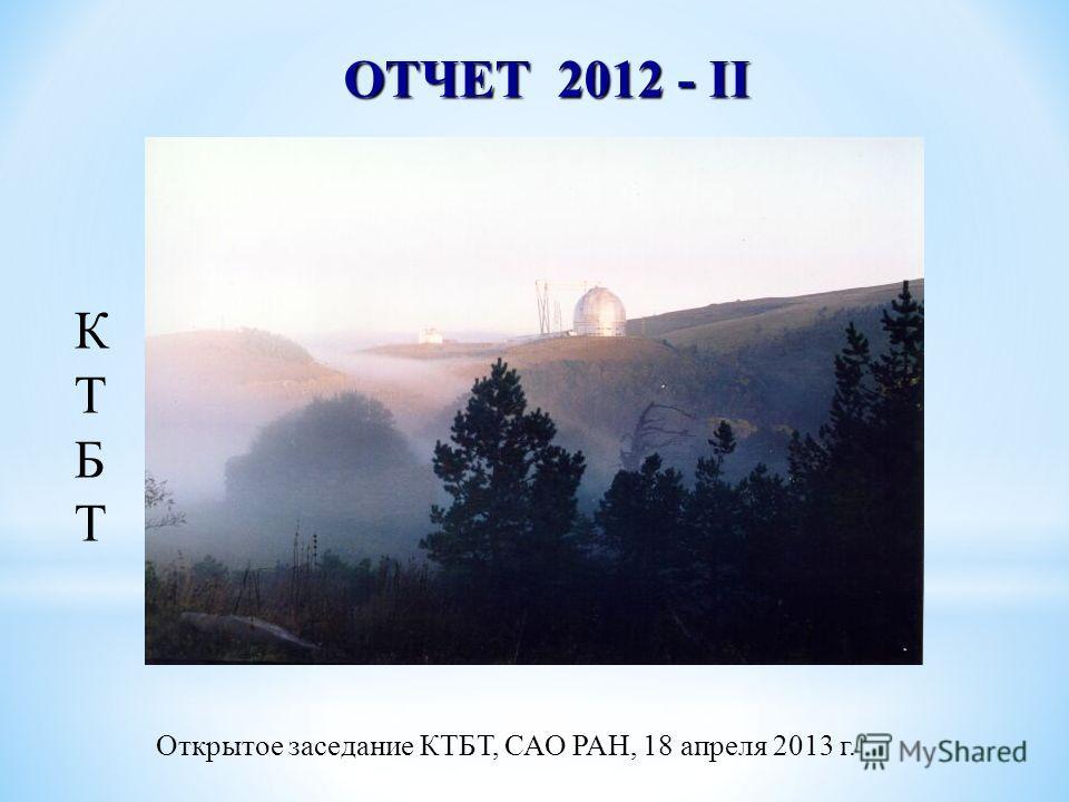 Открытое заседание КТБТ, САО РАН, 18 апреля 2013 г. ОТЧЕТ 2012 - II КТБТКТБТ