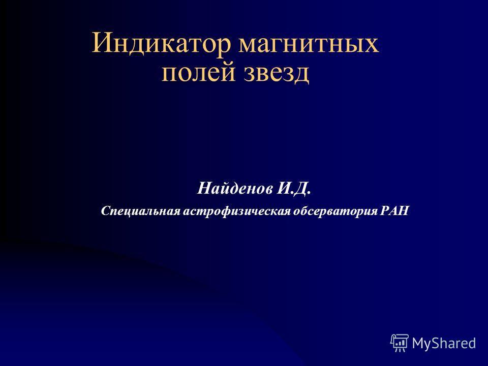 Индикатор магнитных полей звезд Найденов И.Д. Специальная астрофизическая обсерватория РАН