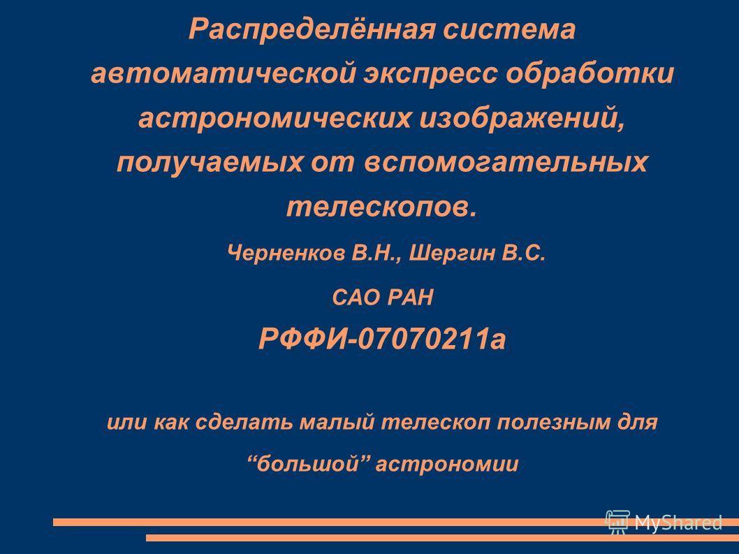 Распределённая система автоматической экспресс обработки астрономических изображений, получаемых от вспомогательных телескопов. Черненков В.Н., Шергин В.С. САО РАН РФФИ-07070211а или как сделать малый телескоп полезным для большой астрономии
