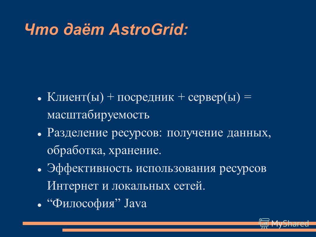 Что даёт AstroGrid: Клиент(ы) + посредник + сервер(ы) = масштабируемость Разделение ресурсов: получение данных, обработка, хранение. Эффективность использования ресурсов Интернет и локальных сетей. Философия Java
