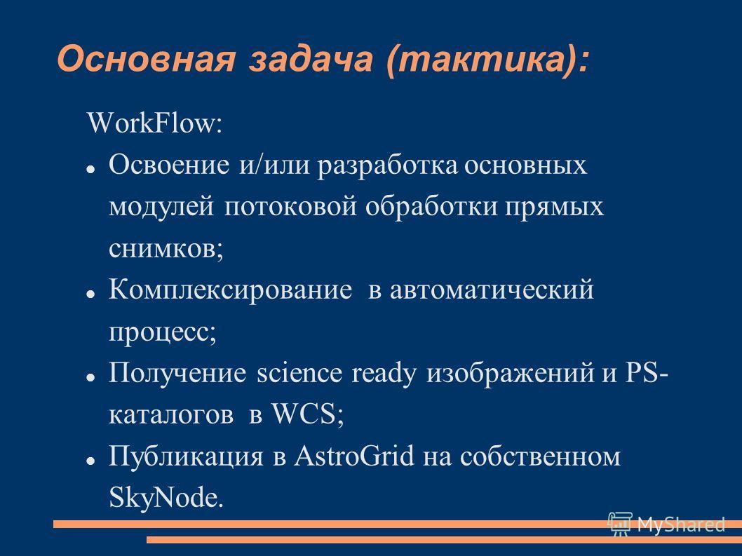 Основная задача (тактика): WorkFlow: Освоение и/или разработка основных модулей потоковой обработки прямых снимков; Комплексирование в автоматический процесс; Получение science ready изображений и PS- каталогов в WCS; Публикация в AstroGrid на собств