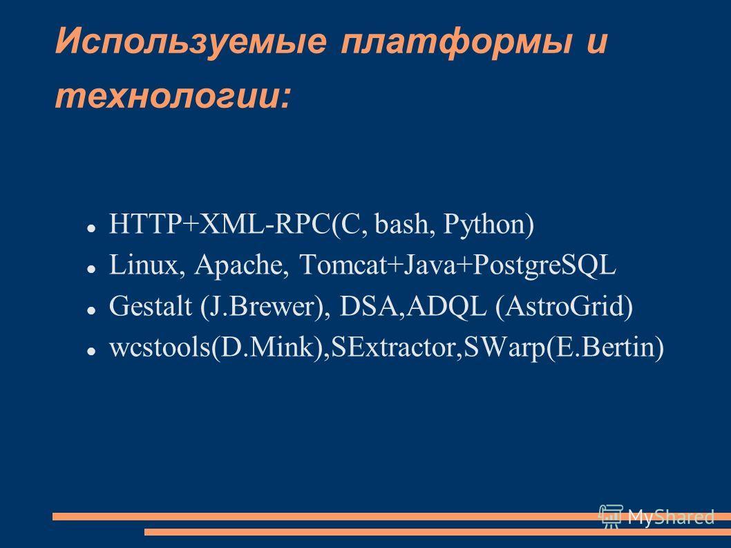 Используемые платформы и технологии: HTTP+XML-RPC(C, bash, Python) Linux, Apache, Tomcat+Java+PostgreSQL Gestalt (J.Brewer), DSA,ADQL (AstroGrid) wcstools(D.Mink),SExtractor,SWarp(E.Bertin)