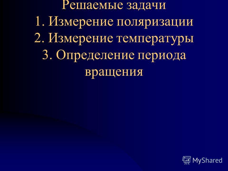 Решаемые задачи 1. Измерение поляризации 2. Измерение температуры 3. Определение периода вращения