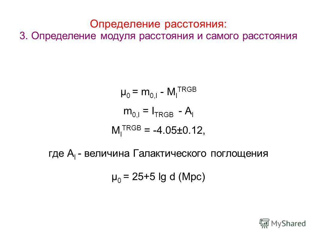Определение расстояния: 3. Определение модуля расстояния и самого расстояния µ 0 = m 0,I - M I TRGB m 0,I = I TRGB - A I M I TRGB = -4.05±0.12, где A I - величина Галактического поглощения µ 0 = 25+5 lg d (Mpc)