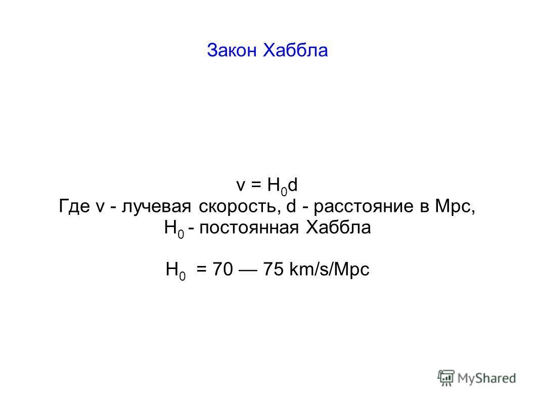 Закон Хаббла v = H 0 d Где v - лучевая скорость, d - расстояние в Mpc, H 0 - постоянная Хаббла H 0 = 70 75 km/s/Mpc