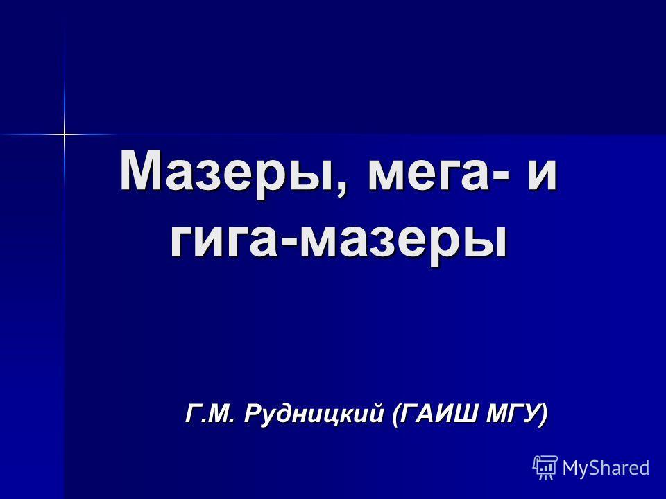 Мазеры, мега- и гига-мазеры Г.М. Рудницкий (ГАИШ МГУ)
