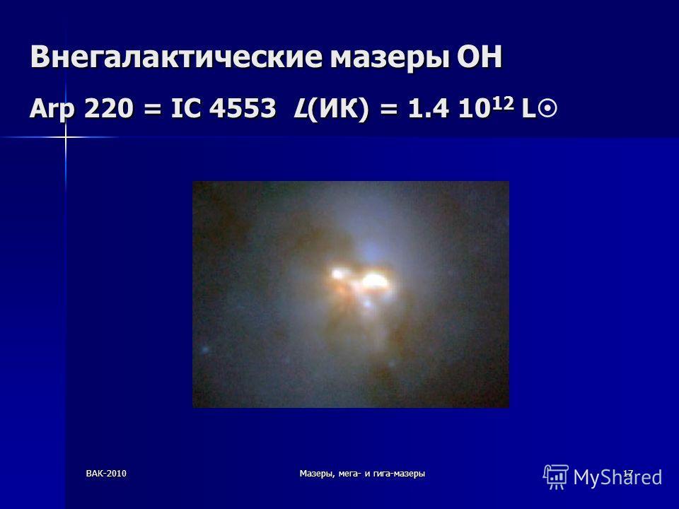 ВАК-2010Мазеры, мега- и гига-мазеры17 Внегалактические мазеры OH Arp 220 = IC 4553 L(ИК) = 1.4 10 12 L Внегалактические мазеры OH Arp 220 = IC 4553 L(ИК) = 1.4 10 12 L