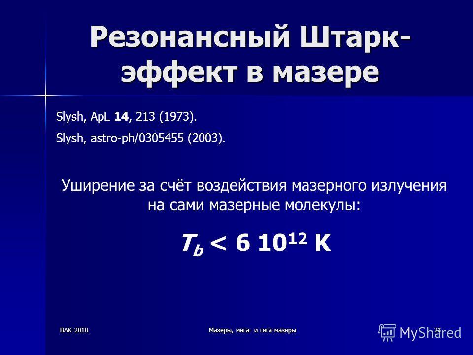 ВАК-2010Мазеры, мега- и гига-мазеры23 Резонансный Штарк- эффект в мазере Slysh, ApL 14, 213 (1973). Slysh, astro-ph/0305455 (2003). Уширение за счёт воздействия мазерного излучения на сами мазерные молекулы: T b < 6 10 12 K