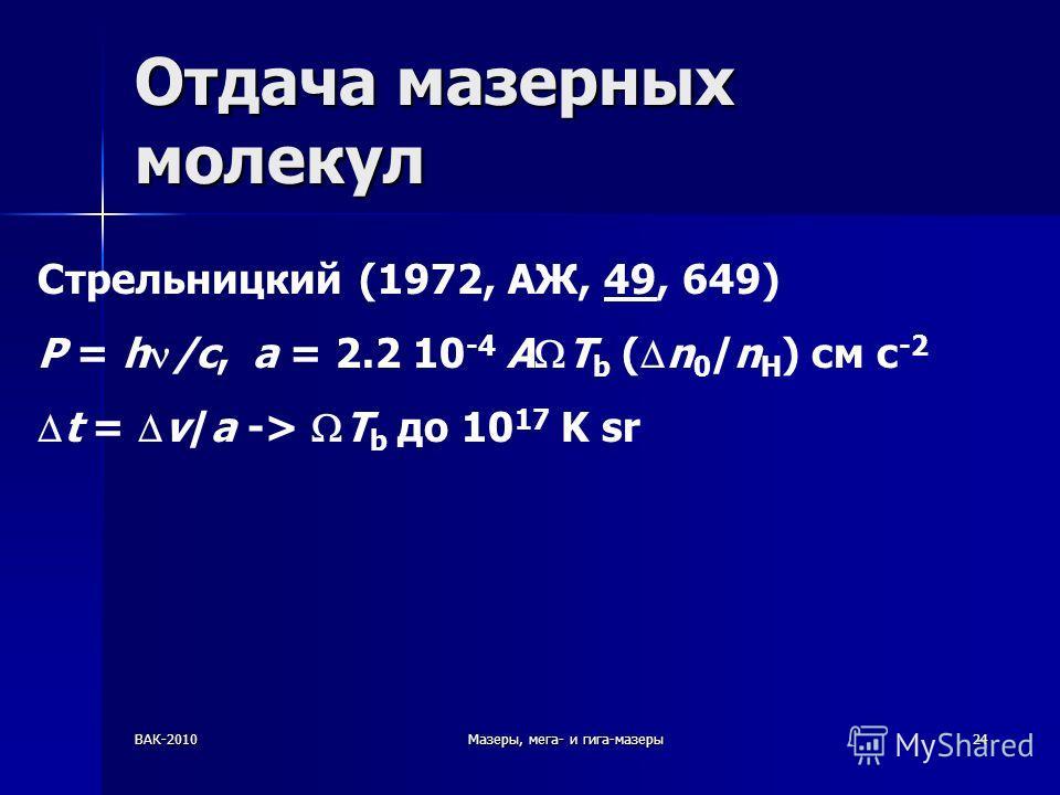 ВАК-2010Мазеры, мега- и гига-мазеры24 Отдача мазерных молекул Стрельницкий (1972, АЖ, 49, 649) P = h /c, a = 2.2 10 -4 A T b ( n 0 /n H ) см с -2 t = v/a -> T b до 10 17 K sr