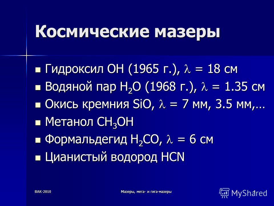 ВАК-2010Мазеры, мега- и гига-мазеры4 Космические мазеры Гидроксил OH (1965 г.), = 18 см Гидроксил OH (1965 г.), = 18 см Водяной пар H 2 O (1968 г.), = 1.35 см Водяной пар H 2 O (1968 г.), = 1.35 см Окись кремния SiO, = 7 мм, 3.5 мм,… Окись кремния Si