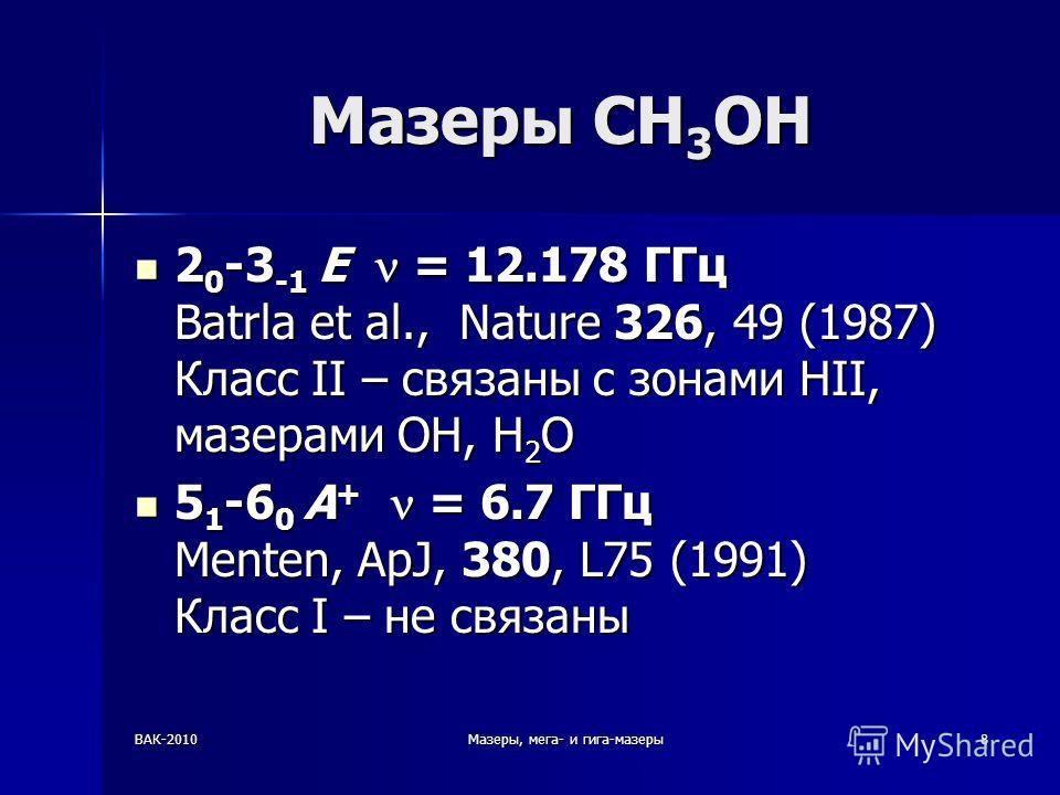 ВАК-2010Мазеры, мега- и гига-мазеры8 Мазеры CH 3 OH 2 0 -3 -1 E = 12.178 ГГц Batrla et al., Nature 326, 49 (1987) Класс II – связаны с зонами HII, мазерами OH, H 2 O 2 0 -3 -1 E = 12.178 ГГц Batrla et al., Nature 326, 49 (1987) Класс II – связаны с з