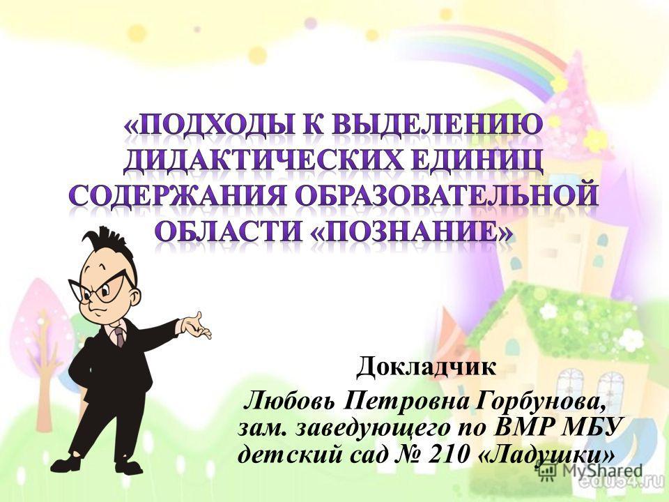 Докладчик Любовь Петровна Горбунова, зам. заведующего по ВМР МБУ детский сад 210 «Ладушки»