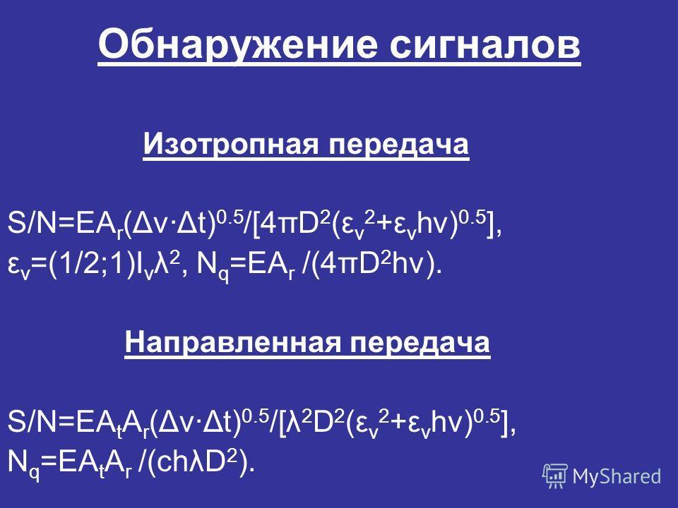 Обнаружение сигналов Изотропная передача S/N=EA r (Δν·Δt) 0.5 /[4πD 2 (ε ν 2 +ε ν hν) 0.5 ], ε ν =(1/2;1)I ν λ 2, N q =EA r /(4πD 2 hν). Направленная передача S/N=EA t A r (Δν·Δt) 0.5 /[λ 2 D 2 (ε ν 2 +ε ν hν) 0.5 ], N q =EA t A r /(chλD 2 ).