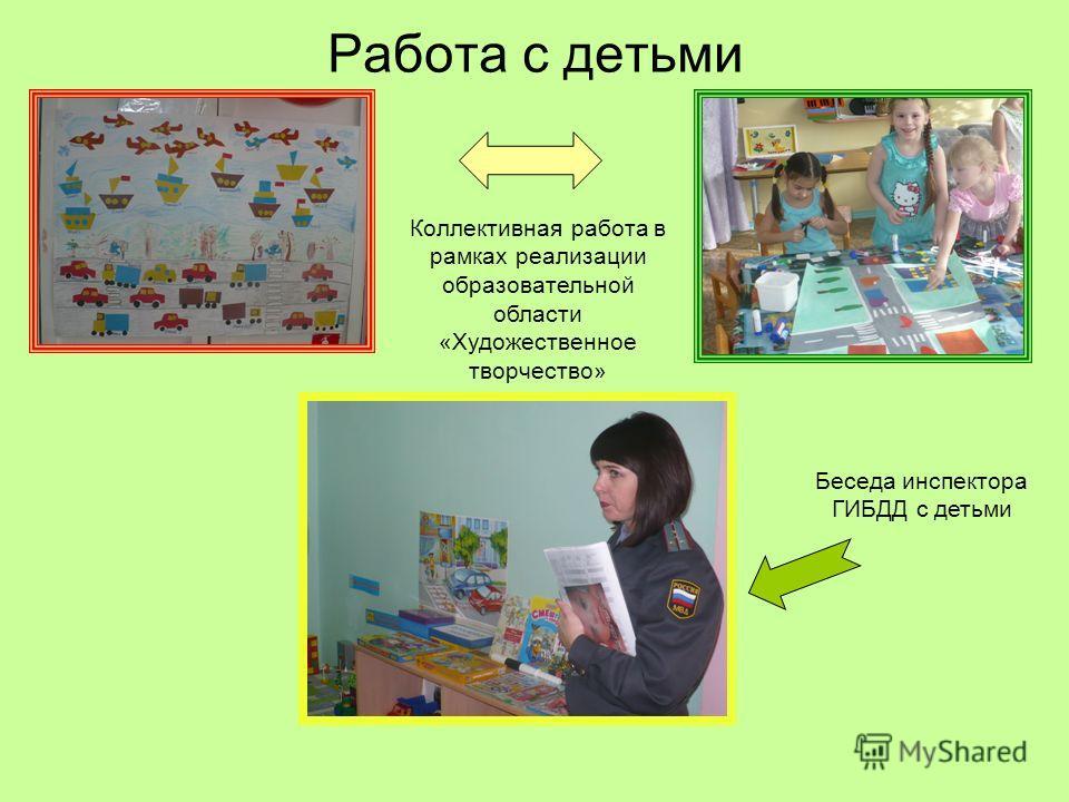 Работа с детьми Коллективная работа в рамках реализации образовательной области «Художественное творчество» Беседа инспектора ГИБДД с детьми