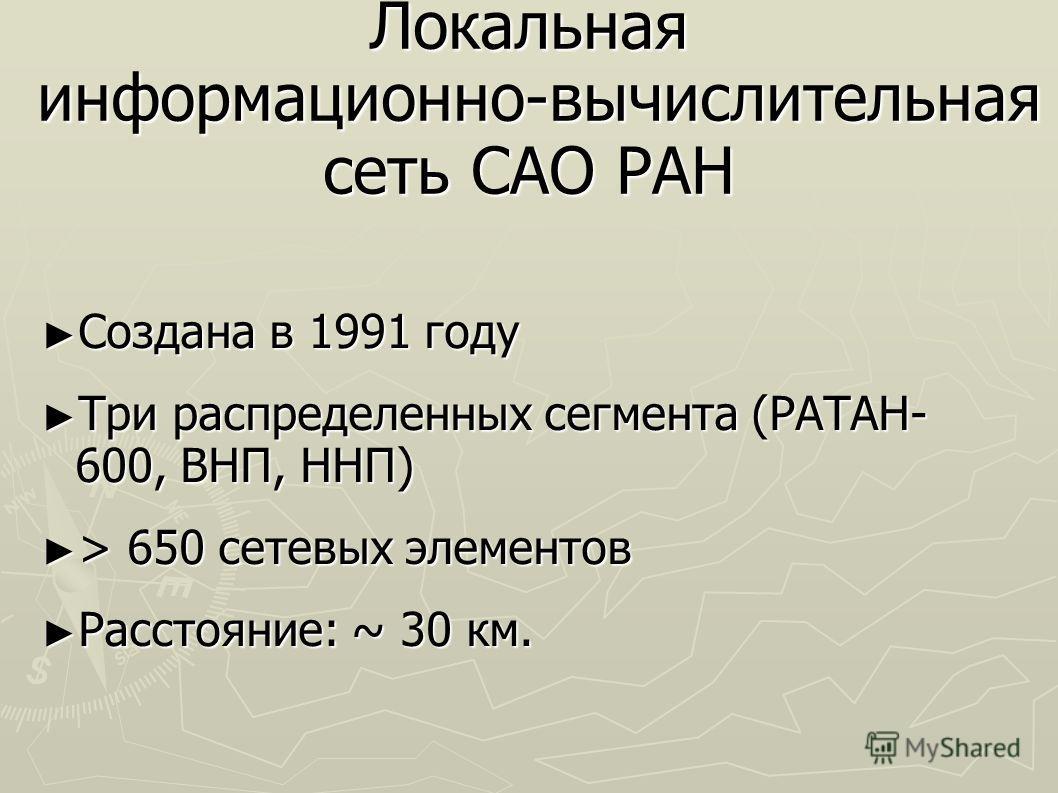 Локальная информационно-вычислительная сеть САО РАН Создана в 1991 году Создана в 1991 году Три распределенных сегмента (РАТАН- 600, ВНП, ННП) Три распределенных сегмента (РАТАН- 600, ВНП, ННП) > 650 сетевых элементов > 650 сетевых элементов Расстоян