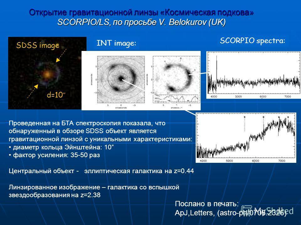 11 Открытие гравитационной линзы «Космическая подкова» SCORPIO/LS, по просьбе V. Belokurov (UK) SDSS image d=10 INT image: Проведенная на БТА спектроскопия показала, что обнаруженный в обзоре SDSS объект является гравитационной линзой с уникальными х