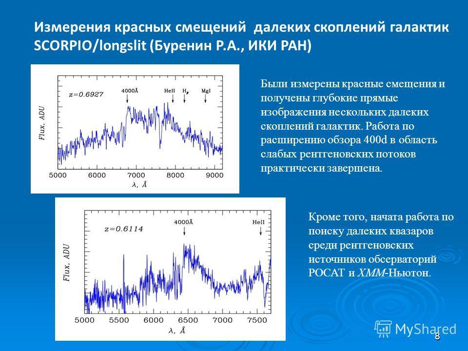 8 Измерения красных смещений далеких скоплений галактик SCORPIO/longslit (Буренин Р.А., ИКИ РАН) z=0.828 Были измерены красные смещения и получены глубокие прямые изображения нескольких далеких скоплений галактик. Работа по расширению обзора 400d в о