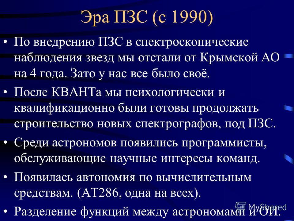 Эра ПЗС (с 1990) По внедрению ПЗС в спектроскопические наблюдения звезд мы отстали от Крымской АО на 4 года. Зато у нас все было своё. После КВАНТа мы психологически и квалификационно были готовы продолжать строительство новых спектрографов, под ПЗС.
