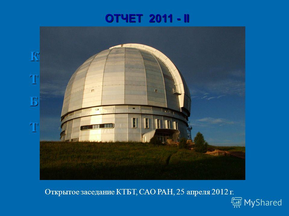 ОТЧЕТ 2011 - II К Б Б Т Т Открытое заседание КТБТ, САО РАН, 25 апреля 2012 г.
