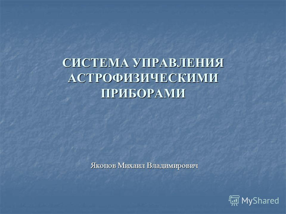 СИСТЕМА УПРАВЛЕНИЯ АСТРОФИЗИЧЕСКИМИ ПРИБОРАМИ Якопов Михаил Владимирович