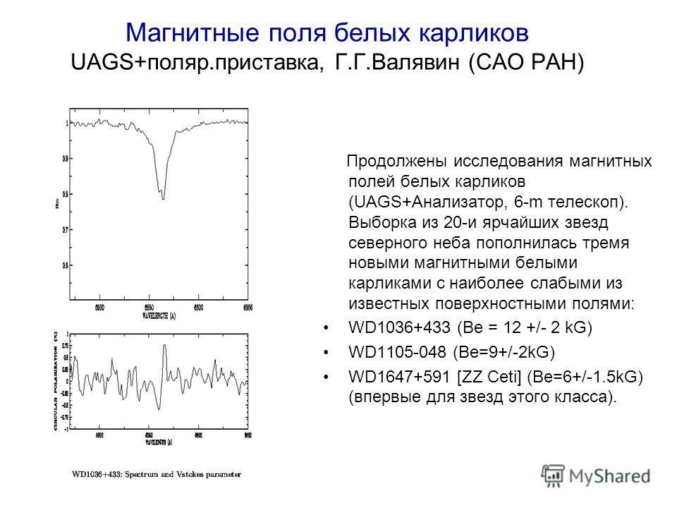 Магнитные поля белых карликов UAGS+поляр.приставка, Г.Г.Валявин (САО РАН) Продолжены исследования магнитных полей белых карликов (UAGS+Анализатор, 6-m телескоп). Выборка из 20-и ярчайших звезд северного неба пополнилась тремя новыми магнитными белыми