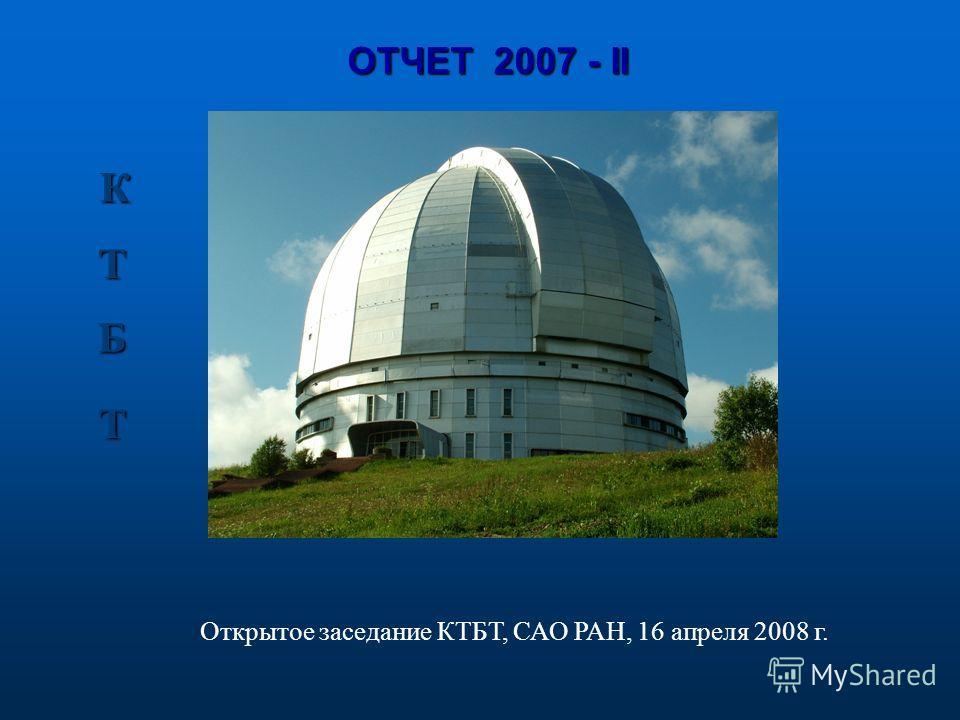 ОТЧЕТ 2007 - II К Б Б Т Т Открытое заседание КТБТ, САО РАН, 16 апреля 2008 г.