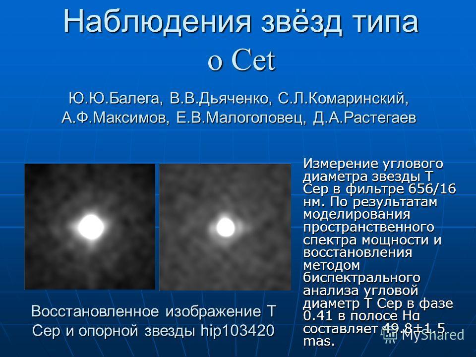 Наблюдения звёзд типа ο Cet Ю.Ю.Балега, В.В.Дьяченко, С.Л.Комаринский, А.Ф.Максимов, Е.В.Малоголовец, Д.А.Растегаев Восстановленное изображение T Cep и опорной звезды hip103420 Измерение углового диаметра звезды T Cep в фильтре 656/16 нм. По результа