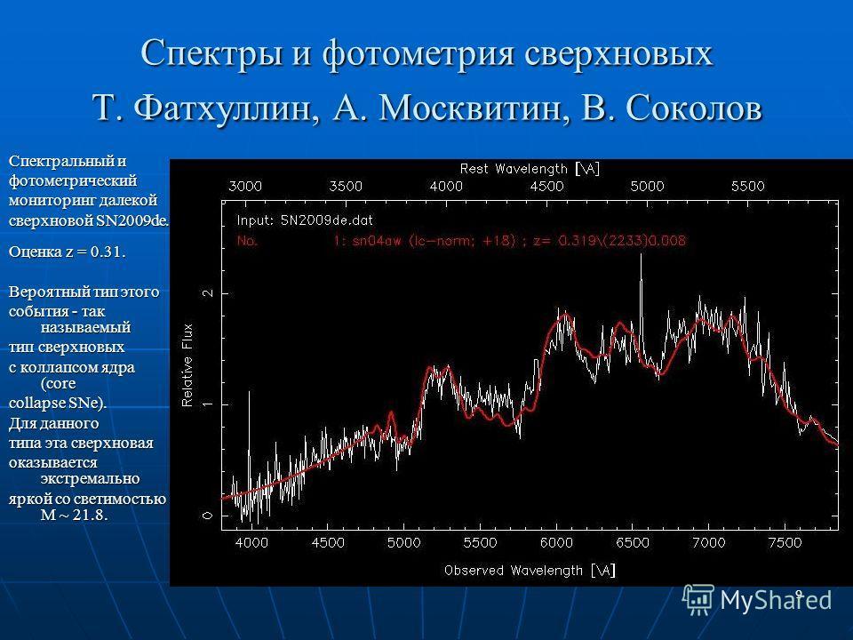 9 Спектры и фотометрия сверхновых Т. Фатхуллин, А. Москвитин, В. Соколов Спектральный и фотометрический мониторинг далекой сверхновой SN2009de. Оценка z = 0.31. Вероятный тип этого события - так называемый тип сверхновых с коллапсом ядра (core collap