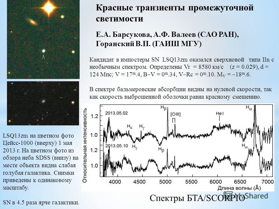 Красные транзиенты промежуточной светимости Е.А. Барсукова, А.Ф. Валеев (САО РАН), Горанский В.П. (ГАИШ МГУ) LSQ13zm на цветном фото Цейсс-1000 (вверху) 1 мая 2013 г. На цветном фото из обзора неба SDSS (внизу) на месте объекта видна слабая голубая г