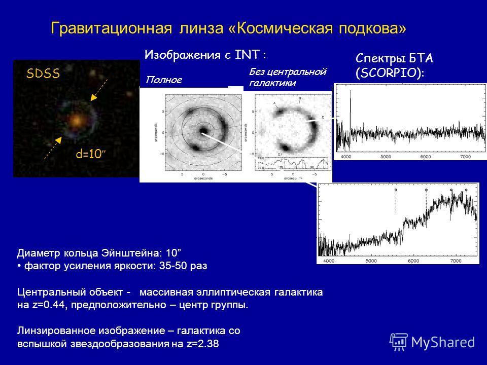 Гравитационная линза «Космическая подкова» SDSS d=10 Изображения с INT : Диаметр кольца Эйнштейна: 10 фактор усиления яркости: 35-50 раз Центральный объект - массивная эллиптическая галактика на z=0.44, предположительно – центр группы. Линзированное