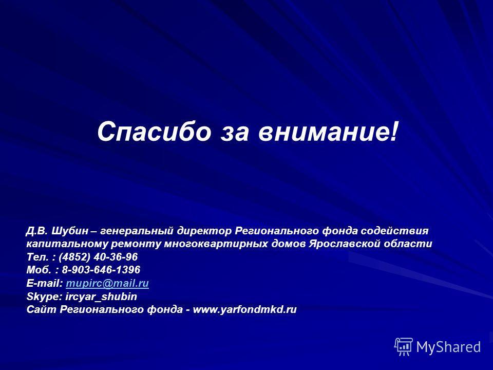 Спасибо за внимание! Д.В. Шубин – генеральный директор Регионального фонда содействия капитальному ремонту многоквартирных домов Ярославской области Тел. : (4852) 40-36-96 Моб. : 8-903-646-1396 E-mail: mupirc@mail.rumupirc@mail.ru Skype: ircyar_shubi