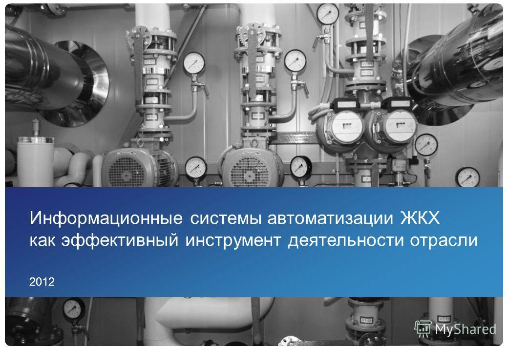 Информационные системы автоматизации ЖКХ как эффективный инструмент деятельности отрасли 2012
