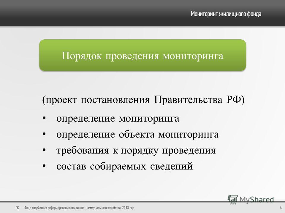 Порядок проведения мониторинга 6 (проект постановления Правительства РФ) определение мониторинга определение объекта мониторинга требования к порядку проведения состав собираемых сведений