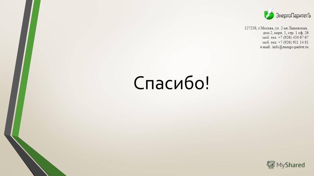 Спасибо! 127238, г.Москва, ул. 2-ая Лыковская, дом.2, корп. 1, стр. 1 оф. 26 моб. тел. +7 (926) 450 67 67 моб. тел. +7 (926) 911 14 81 e-mail: info@energo-paritet.ru