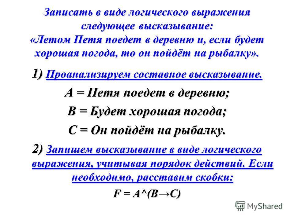 Записать в виде логического выражения следующее высказывание: «Летом Петя поедет в деревню и, если будет хорошая погода, то он пойдёт на рыбалку». 1) Проанализируем составное высказывание. А = Петя поедет в деревню; В = Будет хорошая погода; С = Он п